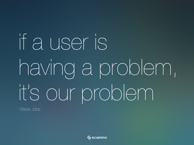 If a user is having a problem, it's our problem - Steve Jobs